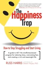 The Happiness Trap - How to Stop Struggling and Start Living: A Guide to ACT ebook by Russ Harris, Steven Hayes