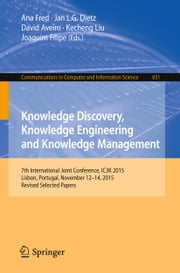 Knowledge Discovery, Knowledge Engineering and Knowledge Management - 7th International Joint Conference, IC3K 2015, Lisbon, Portugal, November 12-14, 2015, Revised Selected Papers ebook by Ana Fred, Jan L.G. Dietz, David Aveiro,...