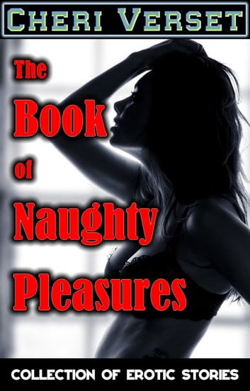 The Book of Naughty Pleasures - Collection of Erotic Stories ebook by Cheri Verset