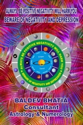 Always Be Positive Negativity Will Harm You - Beware Of Negativity and Depression ebook by Baldev Bhatia