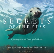 Secrets of the Seas - A Journey into the Heart of the Oceans ebook by Professor Callum Roberts,Dr Alex Mustard