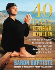 40 Days to Personal Revolution - A Breakthrough Program to Radically Change Your Body and Awaken the Sacred Within Your Soul ebook by Baron Baptiste