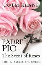 Padre Pio - The Scent of Roses ebook by Colm Keane