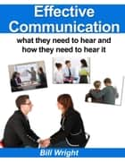 Effective Communication:What they need to hear and how they need to hear it ebook by Bill Wright