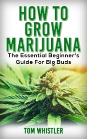 How to Grow Marijuana : The Essential Beginner's Guide for Big Buds ebook by Tom Whistler
