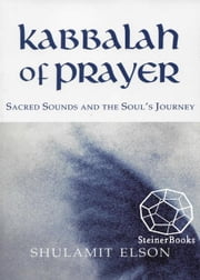 Kabbalah of Prayer: Sacred Sounds and the Soul's Journey ebook by Shulamit Elson