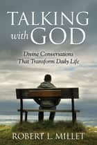 Talking with God: Divine Conversations that Transform Daily Life ebook by Robert L.  Millet