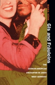 GIs and Fräuleins - The German-American Encounter in 1950s West Germany ebook by Maria Höhn