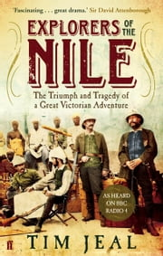 Explorers of the Nile - The Triumph and Tragedy of a Great Victorian Adventure ebook by Tim Jeal