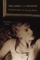 The Arms of the Infinite - Elizabeth Smart and George Barker ebook by Christopher Barker