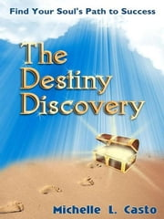 The Destiny Discovery: Find Your Soul's Path to Success ebook by Casto, Michelle L.