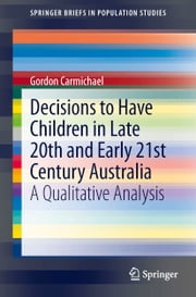 Decisions to Have Children in Late 20th and Early 21st Century Australia - A Qualitative Analysis ebook by Gordon A. Carmichael
