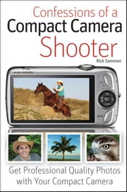 Confessions of a Compact Camera Shooter - Get Professional Quality Photos with Your Compact Camera ebook by Rick Sammon