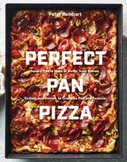 Perfect Pan Pizza - Square Pies to Make at Home, from Roman, Sicilian, and Detroit, to Grandma Pies and Focaccia ebook by Peter Reinhart