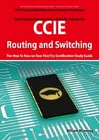 CCIE Cisco Certified Internetwork Expert Routing and Switching Certification Exam Preparation Course in a Book for Passing the CCIE Exam - The How To Pass on Your First Try Certification Study Guide ebook by William Manning