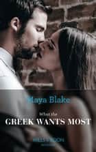 What The Greek Wants Most (Mills & Boon Modern) (The Untamable Greeks, Book 3) ebook by Maya Blake