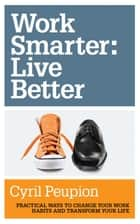 Work Smarter: Live Better ebook by Cyril Peupion