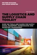 The Logistics and Supply Chain Toolkit - Over 100 Tools and Guides for Supply Chain, Transport, Warehousing and Inventory Management eBook by Gwynne Richards, Susan Grinsted