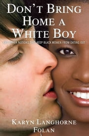 Don't Bring Home a White Boy - And Other Notions that Keep Black Women From Dating Out ebook by Karyn Langhorne Folan,Karen Hunter