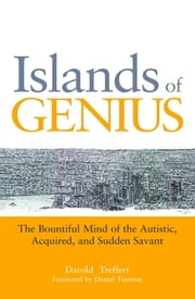 Islands of Genius - The Bountiful Mind of the Autistic, Acquired, and Sudden Savant ebook by Darold A. Treffert,Peter Leed,Rosa Martinez,Shirlee Monty,Susan Rancer,Daniel Tammet