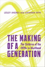 The Making of a Generation - The Children of the 1970s in Adulthood ebook by Lesley Andres,Johanna  Wyn