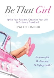 Be That Girl - Ignite Your Passion, Organize Your Life & Embrace Freedom ebook by Tina O'Connor,Allen G Robert