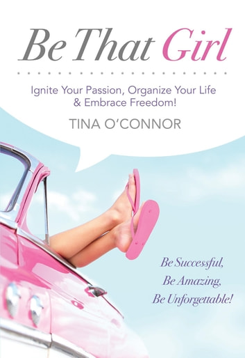 Be That Girl - Ignite Your Passion, Organize Your Life & Embrace Freedom ebook by Tina O'Connor
