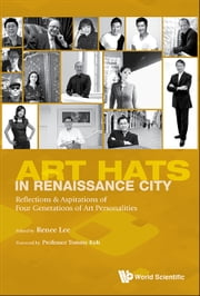 Art Hats in Renaissance City - Reflections & Aspirations of Four Generations of Art Personalities ebook by Lee Renee Foong Ling