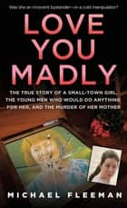 Love You Madly ebook by Michael Fleeman