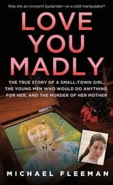 Love You Madly - The True Story of a Small-town Girl, the Young Men She Seduced, and the Murder of her Mother ebook by Michael Fleeman