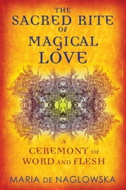 The Sacred Rite of Magical Love - A Ceremony of Word and Flesh ebook by Maria de Naglowska,Donald Traxler,Donald Traxler,Donald Traxler