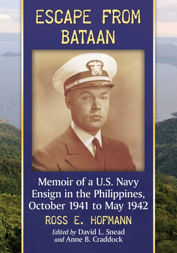 Escape from Bataan - Memoir of a U.S. Navy Ensign in the Philippines, October 1941 to May 1942 eBook by Ross E. Hofmann