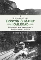 A History of the Boston & Maine Railroad: Exploring New Hampshire's Rugged Heart by Rail ebook by Bruce D. Heald