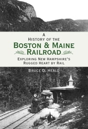A History of the Boston and Maine Railroad - Exploring New Hampshire's Rugged Heart by Rail ebook by Bruce D. Heald