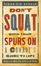 Don't Squat With Your Spurs On - A Cowboy's Guide to Life ebook by Texas Bix Bender