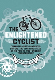 The Enlightened Cyclist - Commuter Angst, Dangerous Drivers, and Other Obstacles on the Path to Two-Wheeled Trancendence ebook by BikeSnobNYC