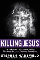 Killing Jesus - The Hidden Drama Behind the World's Most Famous Execution eBook by Stephen Mansfield