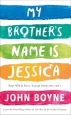 My Brother's Name is Jessica ebook by John Boyne