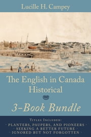 The English In Canada Historical 3-Book Bundle - Planters, Paupers, and Pioneers / Seeking a Better Future / Ignored but not Forgotten ebook by Lucille H. Campey