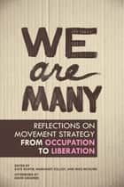 We Are Many - Reflections on Movement Strategy from Occupation to Liberation ebook by Kate Khatib, Margaret Killjoy, Mike McGuire,...