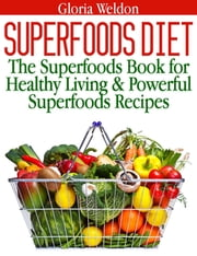Superfoods Diet - The Superfoods Book for Healthy Living & Powerful Superfoods Recipes ebook by Gloria Weldon
