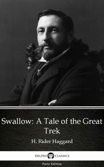 Swallow A Tale of the Great Trek by H. Rider Haggard - Delphi Classics (Illustrated) ebook by H. Rider Haggard