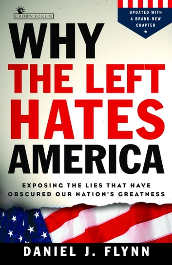 Why the Left Hates America - Exposing the Lies That Have Obscured Our Nation's Greatness ebook by Daniel J. Flynn