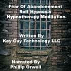 Fear Of Abandonment Self Hypnosis Hypnotherapy Meditation audiobook by Key Guy Technology LLC