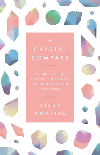 The Crystal Compass - A guide to using crystals for energy, healing and reclaiming your power ebook by Aisha Amarfio