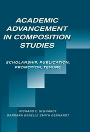 Academic Advancement in Composition Studies - Scholarship, Publication, Promotion, Tenure ebook by Richard C. Gebhardt,Barbara Genelle Smith Gebhardt