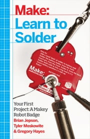 Learn to Solder - Tools and Techniques for Assembling Electronics ebook by Brian Jepson, Tyler Moskowite, Gregory Hayes