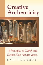 Creative Authenticity - 16 Principles to Clarify and Deepen Your Artistic Vision ebook by Ian Roberts