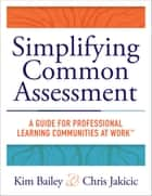Simplifying Common Assessment - A Guide for Professional Learning Communities at Work™ [how teadchers can develop effective and efficient assessments ebook by Kim Bailey, Chris Jakacic