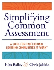 Simplifying Common Assessment - A Guide for Professional Learning Communities at Work™ [how teadchers can develop effective and efficient assessments ebook by Kim Bailey,Chris Jakacic